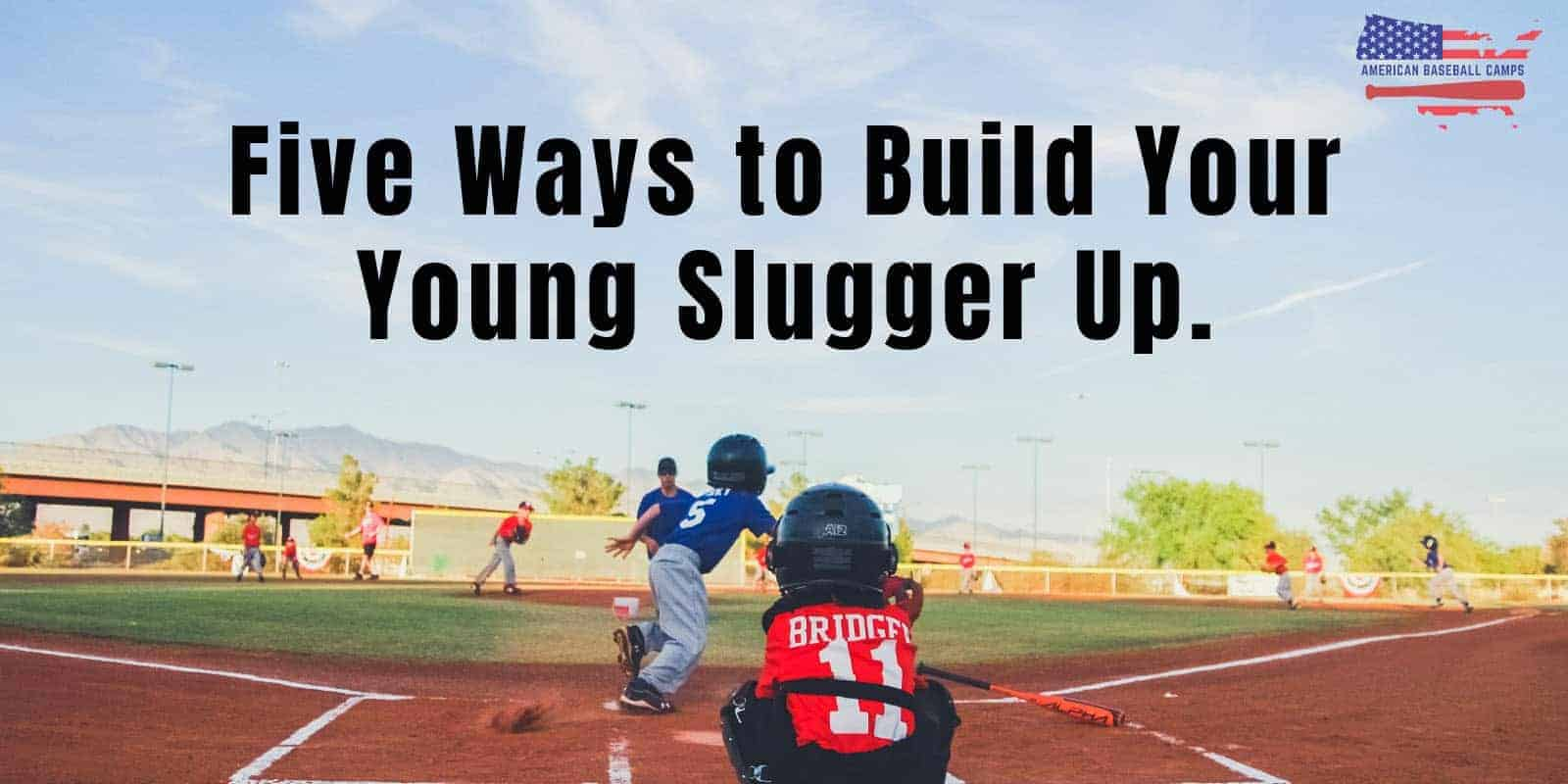 American Baseball Camps — Five Ways to Build Your Young Slugger Up