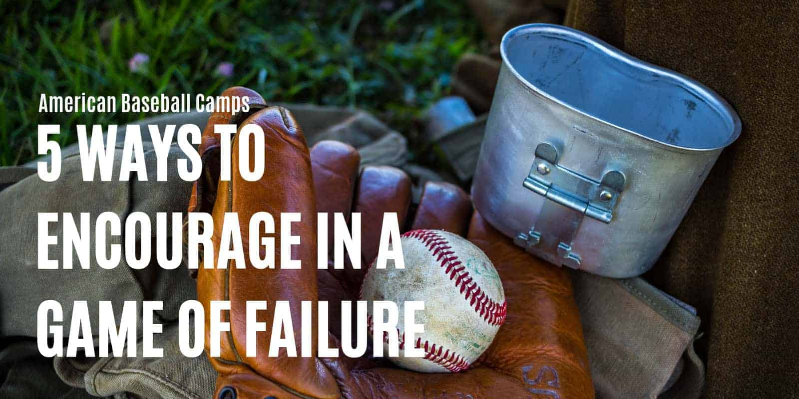 American Baseball Camps — 5 Ways to Encourage in a Game of Failure